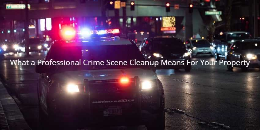 What a Professional Crime Scene Cleanup Means For Your Property