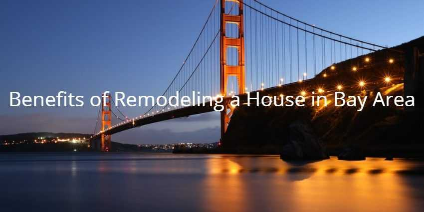 Benefits of Remodeling a House in Bay Area