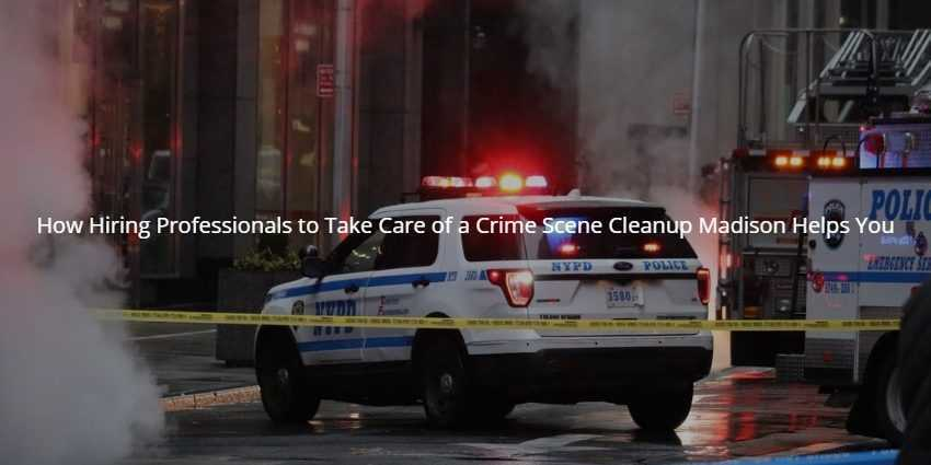 How Hiring Professionals to Take Care of a Crime Scene Cleanup Madison Helps You